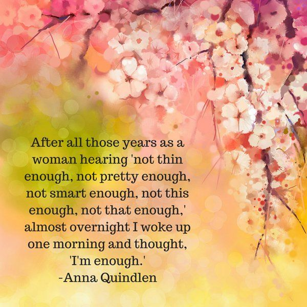 """After all those years as a woman, hearing 'not thin enough, not pretty enough, not this enough, not that enough'. Almost overnight I woke up one morning and thought, """"I'm Enough"""". Anna Quindlen. And It is not always that other say those thing. I've been saying this to myself! Enough, I'm Enough."""