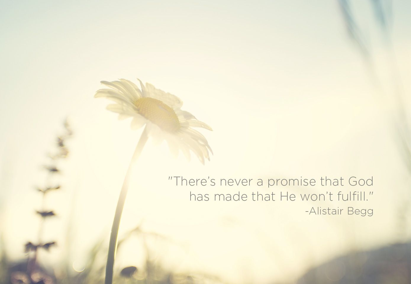 """There's never a promise that God has made that He won't fulfill."" -Alistair Begg"