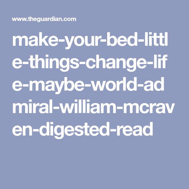Make Your Bed Small Things That Can Change Your Life And Maybe The World By William H Mcraven Digested Read Make Your Bed Life Self Help Book