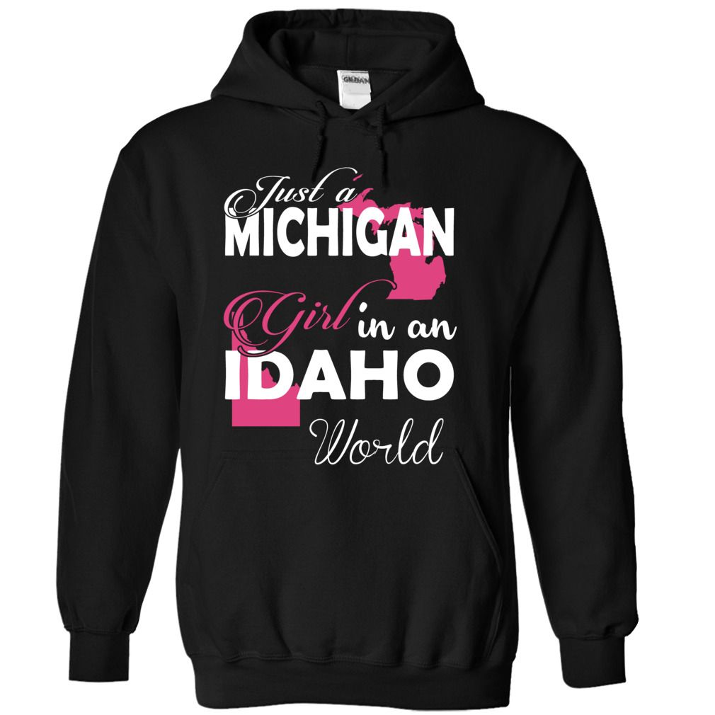 Just a MICHIGAN Girl In an IDAHO World - T-Shirt, Hoodie, Sweatshirt
