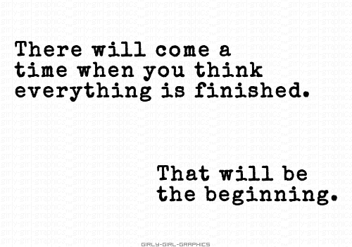 There will come a time when you think everything is finished. That ...