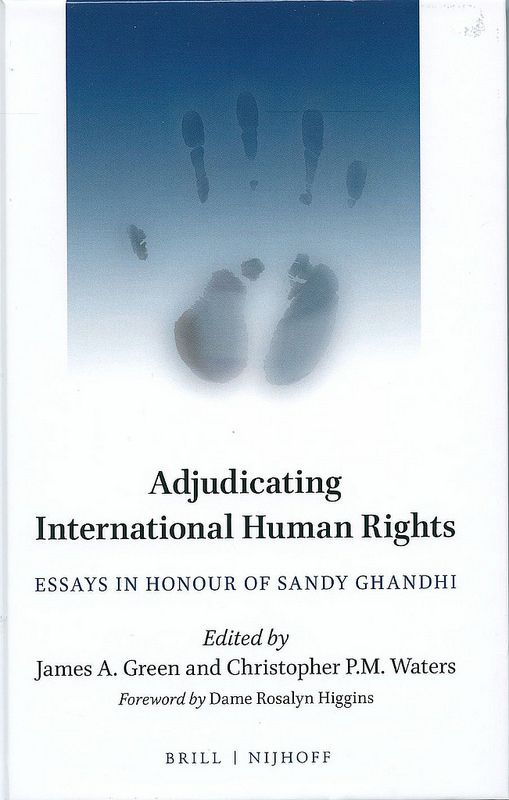 Adjudicating international human rights : Essays in Honour of Sandy Ghandi / edited by James A. Green, Christopher P.M. Waters ; with a Foreword by Dame Rosalyn Higgins, 2015