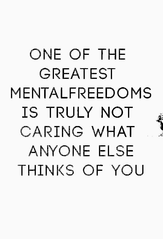 One Of The Greatest Mental Freedoms Is Truly Not Caring What Anyone Else Thinks Words Words Quotes Inspirational Words