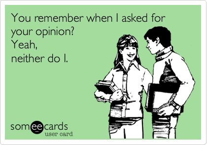 You remember when I asked for your opinion? Yeah, neither do I. | Reminders Ecard | someecards.com