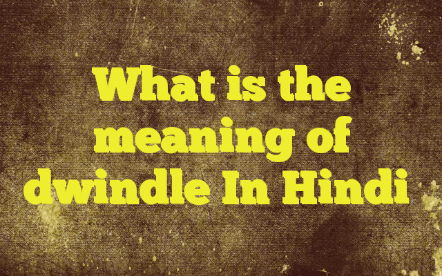 What Is The Meaning Of Dwindle In Hindi Http://www.englishinhindi.