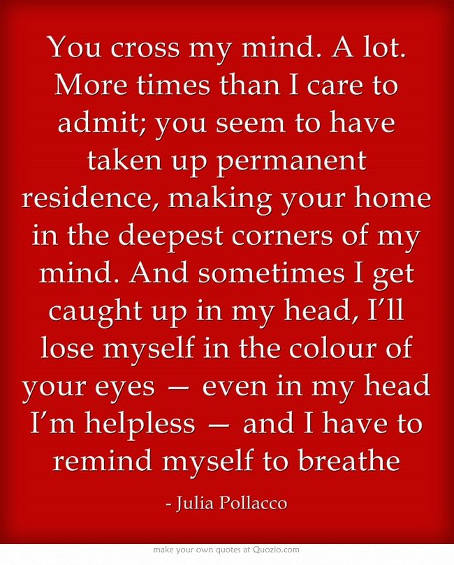 You Cross My Mind A Lot More Times Than I Care To Admit You Seem To Have Taken Up Permanent Residence Making Your Home I Marriage Quotes Words Mindfulness