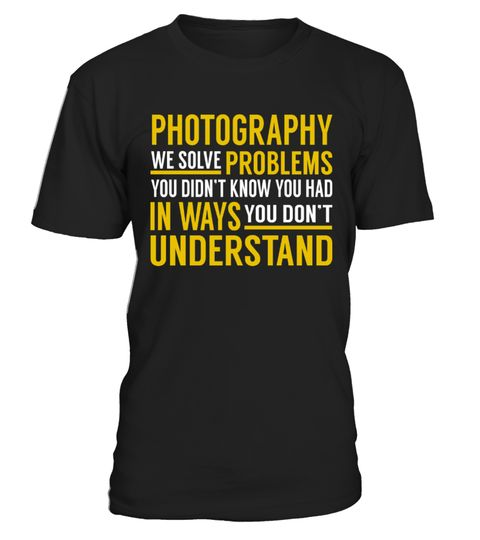 """# Photography - Solve Problems .    Photography We Solve Problems. You Didn't Know. You Had in Ways. You Don't Understand Job ShirtsSpecial Offer, not available anywhere else!Available in a variety of styles and colorsBuy yours now before it is too late! Secured payment via Visa / Mastercard / Amex / PayPal / iDeal How to place an order  Choose the model from the drop-down menu Click on """"Buy it now"""" Choose the size and the quantity Add your delivery address and bank details And that's it!"""