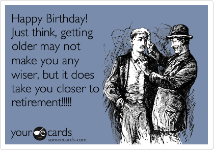 Funny Birthday Ecard Happy Birthday Just Think Getting Older May – Funny Birthday Cards About Getting Old