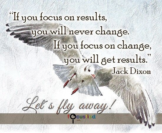 If You Focus On Results You Will Never Change. If You Focus On Change You ·  Dementia QuotesMotivational PicturesPositive Inspirational ...