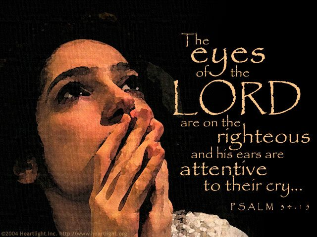 Psalm 34:15—The eyes of the LORD are on the righteous and his ears  are attentive to their cry... | Psalms, Psalm 34, Miracle prayer