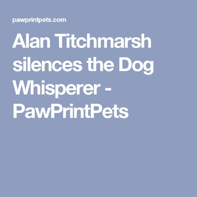 Alan Titchmarsh Silences The Dog Whisperer Pawprintpets Dog Whisperer Alan Titchmarsh Dog Thoughts