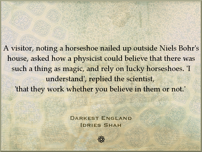 A visitor, noting a horseshoe nailed up outside Niels Bohr's house, asked how a physicist could believe that there was such a thing as magic, and rely on lucky horseshoes. 'I understand', replied the scientist, 'that they work whether you believe in them or not.'   Darkest England Read the book, here: http://idriesshahfoundation.org/books/darkest-england/