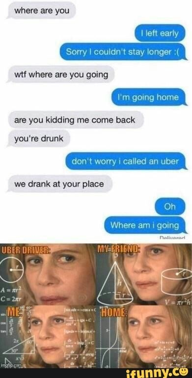 Where are you Sorry I couldn't si longer wtf where are you going are you kidding me come back you're drunk Where am i going - )