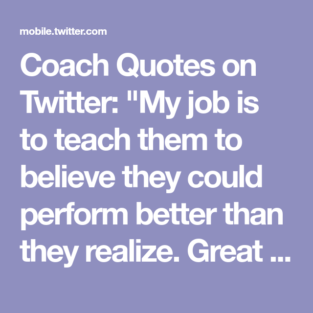 Great Coach Quotes Impressive Coach Quotes On Twitter My Job Is To Teach Them To Believe They