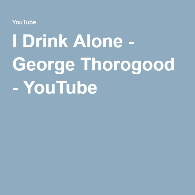 I Drink Alone - George Thorogood - YouTube | CLASSIC ROCK AND ROLL