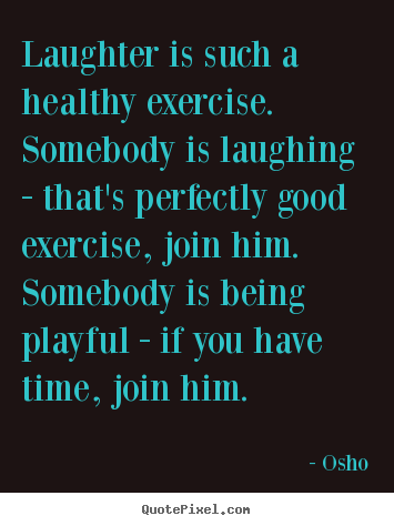 Create Graphic Picture Quote About Inspirational Laughter Is Such A Healthy Exercise Somebody Is La Osho Quotes Diet Motivation Quotes Funny Laughter Quotes