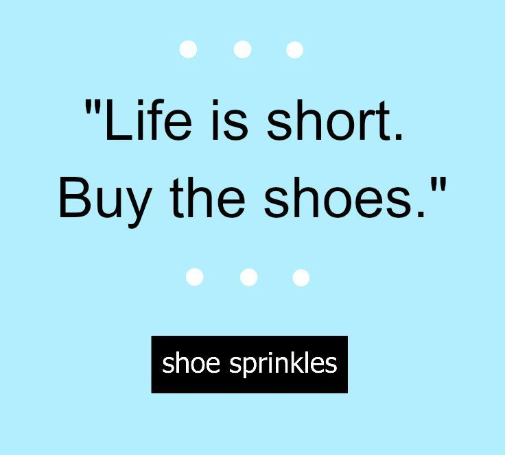 """Cute (and true!) shoe quote """"Life us short. Buy the shoes"""