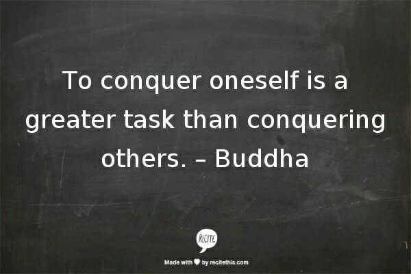 To conquer oneself is a greater task than conquering others. - Buddha
