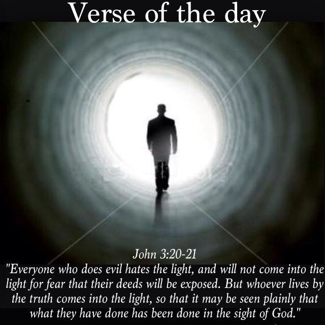 """Verse of the day: John 3:20-21 NIV """"Everyone who does evil hates the light, and will not come into the light for fear that their deeds will be exposed. But whoever lives by the truth comes into the light, so that it may be seen plainly that what they have done has been done in the sight of God.""""  See it at Bible.com:  http://bible.com/111/jhn.3.20-21.niv  #verseoftheday"""