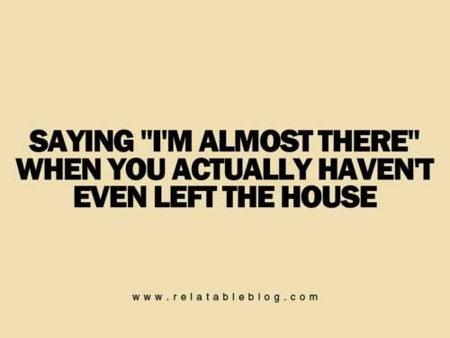 """Saying """"I'm almost there"""" when you actually haven't even left house."""