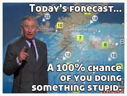 Today S Forecast A 100 Chance Of You Doing Something Stupid