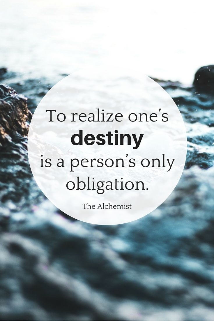 """""""To realize one's destiny is a person's only obligation."""" - The Alchemist"""