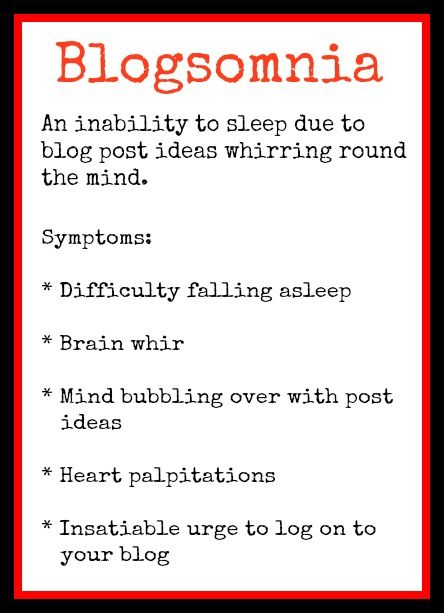 Blogsomnia: Are you a sufferer? The signs to look out for include... difficulty falling asleep, brain whirr, a mind bubbling over with post ideas, heart palpitations, an insatiable urge to log on to your blog...