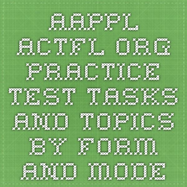 aappl.actfl.org PRACTICE TEST TASKS AND TOPICS BY FORM AND MODE