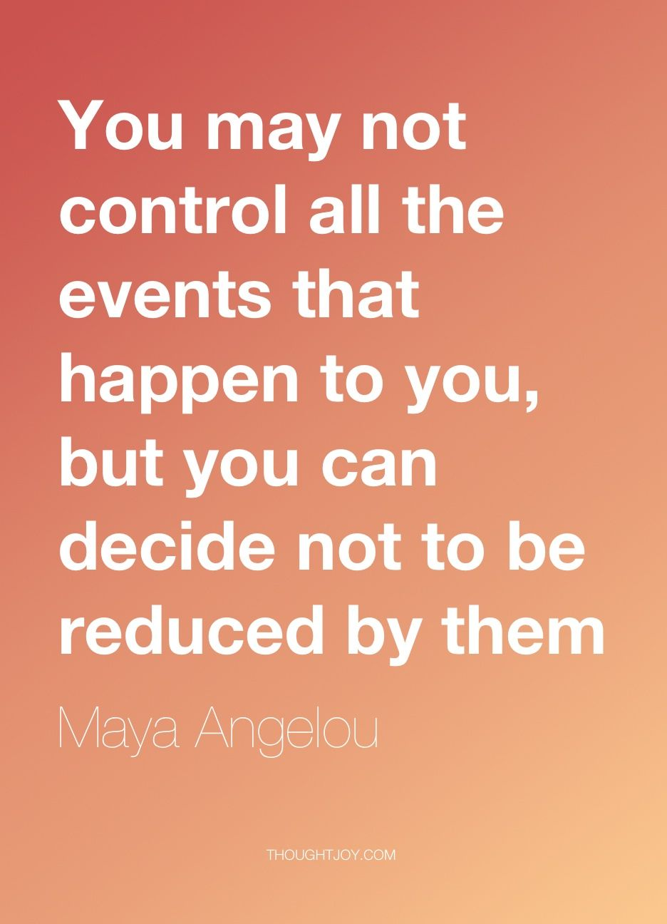 "Image result for You may not control all events that happen to you, but you can decide not to be reduced by them."" Maya Angelou"