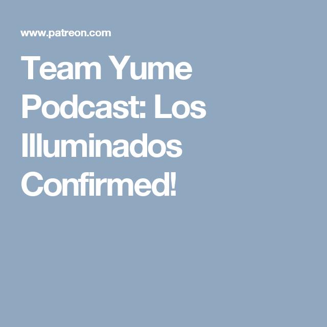 Team Yume Podcast: Los Illuminados Confirmed!