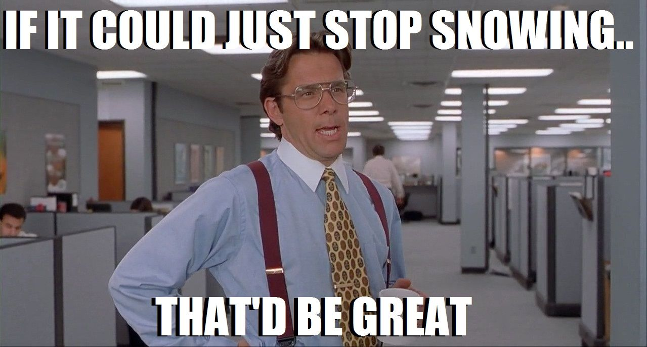 If It Could Just Stop Snowing That D Be Great Office Space Meme Lies Meme Work Humor