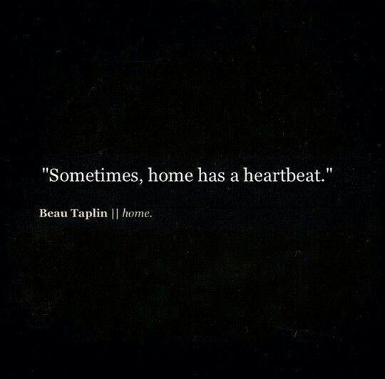 """Sometimes, Home Has A Heartbeat."" ~ Beau Taplin"
