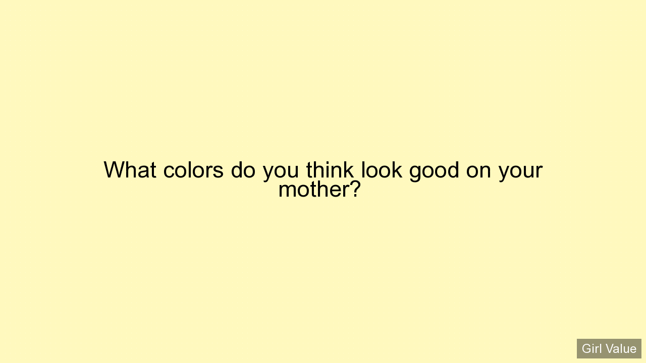 What colors do you think look good on your mother?
