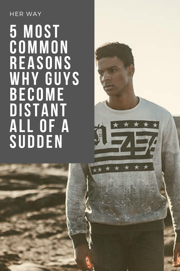 5 Most Common Reasons Why Guys Become Distant All Of A