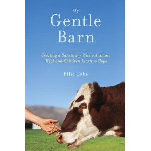 My Gentle Barn: Creating a Sanctuary Where Animals Heal and Children Learn to Hope: Ellie Laks