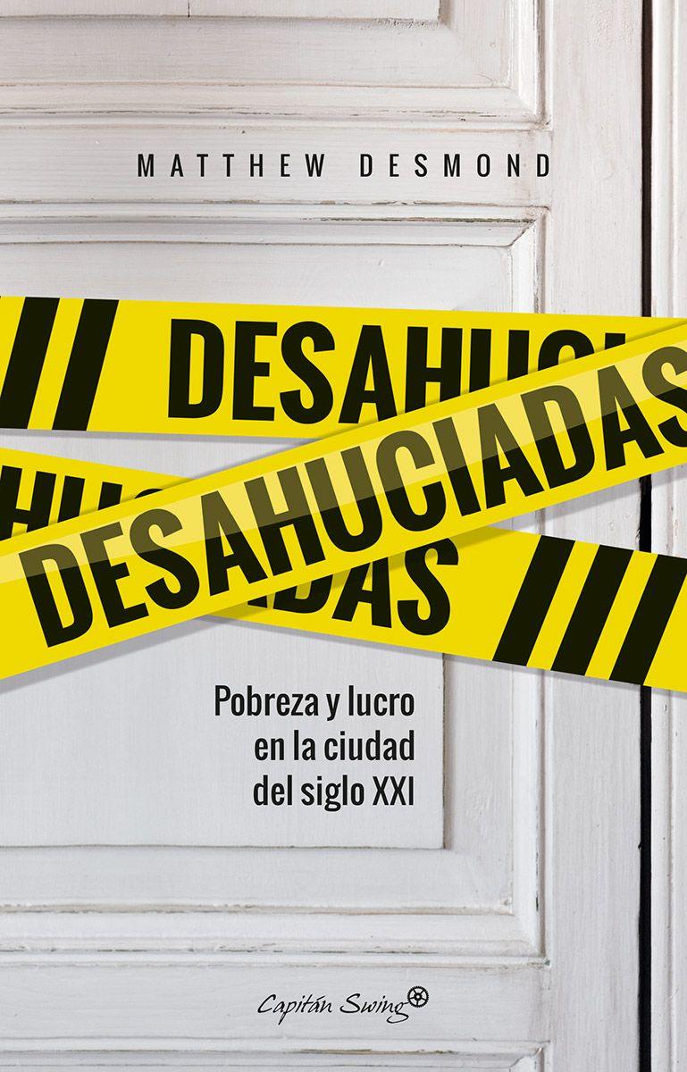 Desahuciadas : pobreza y lucro en la ciudad del siglo XXI / [Matthew Desmond] ; traducción de Enrique Maldonado Roldán.-- Madrid : Capitán Swing, D.L. 2017.