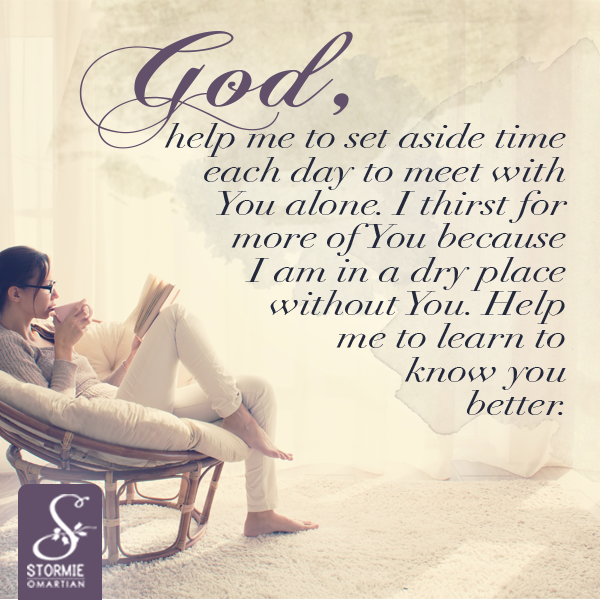 God, help me to set aside time each day to meet with You alone. I thirst for more of You because I am in a dry place without You. Help me to learn to know you better.