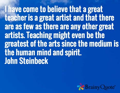 I have come to believe that a great teacher is a great artist and that there are as few as there are any other great artists. Teaching might even be the greatest of the arts since the medium is the human mind and spirit. John Steinbeck