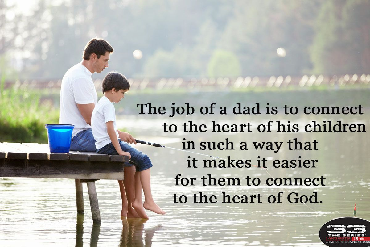 The job of a dad is to connect to the heart of his children in such a way that it makes it easier for them to connect to the heart of God.