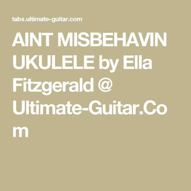 AINT MISBEHAVIN UKULELE by Ella Fitzgerald @ Ultimate-Guitar.Com ...