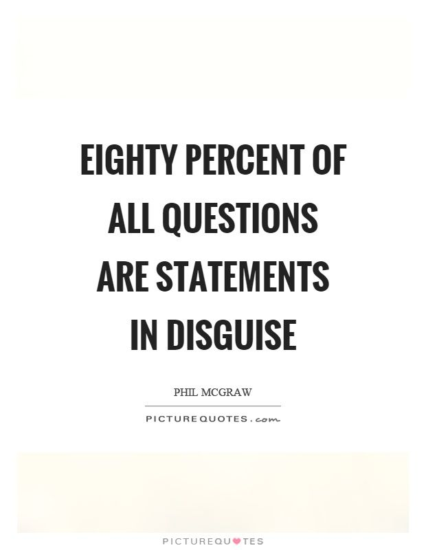 Eighty Percent Of All Questions Are Statements In Disguise Phil