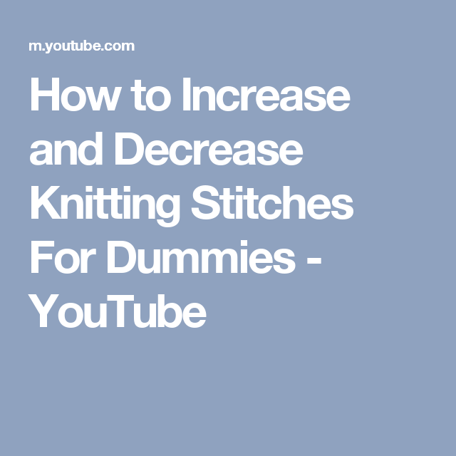 How To Increase And Decrease Knitting Stitches For Dummies Youtube