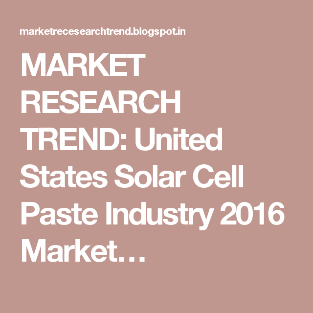 MARKET RESEARCH TREND: United States Solar Cell Paste Industry 2016 Market…