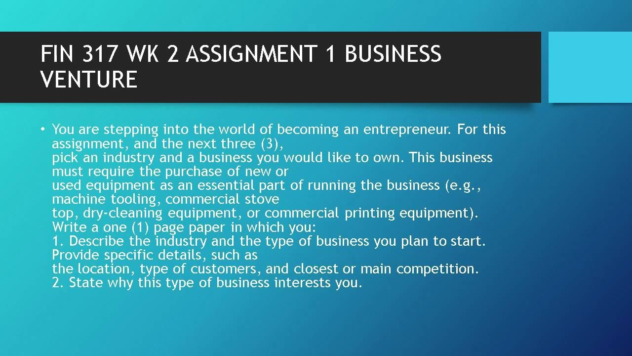 FIN 317 WK 2 ASSIGNMENT 1 BUSINESS VENTURE  #https://youtu.be/jSA1mWuWm0M
