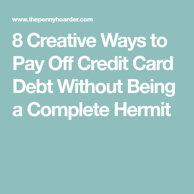8 Creative Ways to Pay Off Credit Card Debt Without Being a Complete Hermit