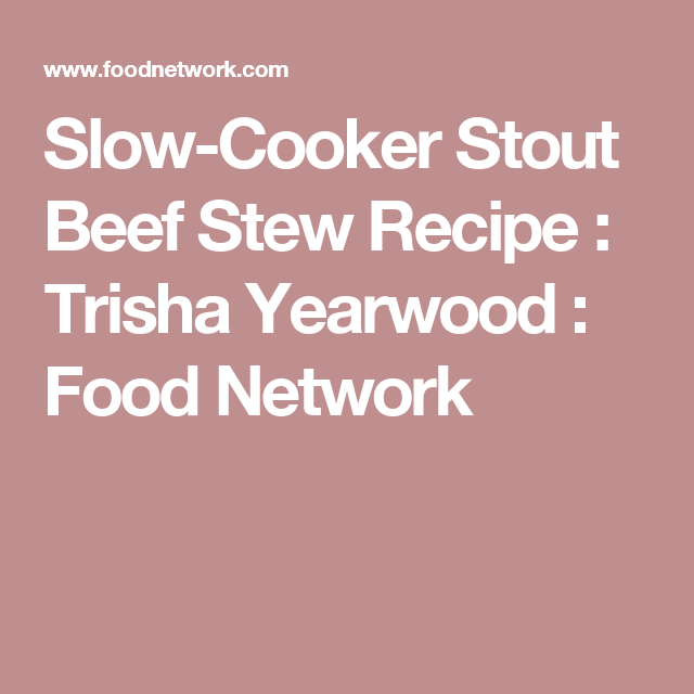 Crock Pot Slow Cooker Stout Beef Stew Recipe Trisha Yearwood Food Network