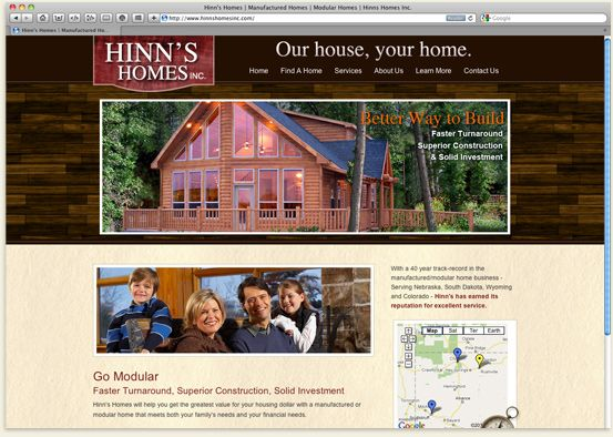 Hinn's Homes wanted an updated website that would showcase their manufactured and modular home business, emphasize their long record of customer service, and help them be found in the four-state area they service. They wanted to position their business as being a step ahead on the web over area competitors. RSA provided a warm and inviting design and an efficient way for Hinn's customers to see the spectrum of products that Hinn's represents without being overwhelmed by all the choices.