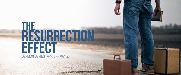 """The Resurrection Effect"" Sermon Series | Sundays, April 7 – May 26, 2013"
