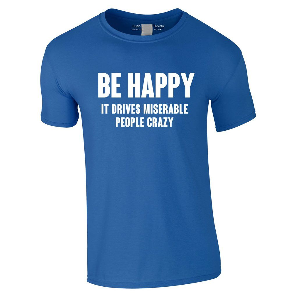 Be Happy It Drives Miserable People Crazy T Shirt