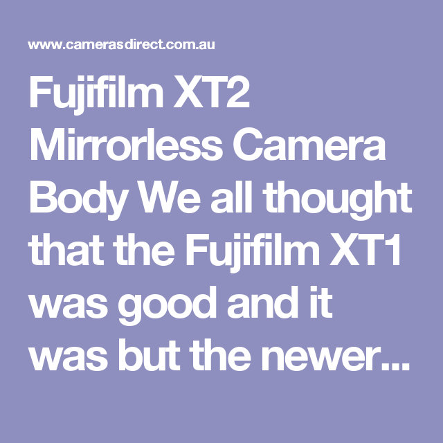 Fujifilm XT2 Mirrorless Camera Body  We all thought that the Fujifilm XT1 was good and it was but the newer Fujifilm XT2 blows it away. The colours captured by Fujifilm's XT2 sensor are out of this world. Even the most fussy photography will LOVE the new Fujifilm XT2.  Cameras Direct also brings you Fujifilm Australian (warranty of course) lenses to match up with your specific style of Fuji Photography.  We have heavily discounted Fujifilm's XT2 to a price that has to be the best in…